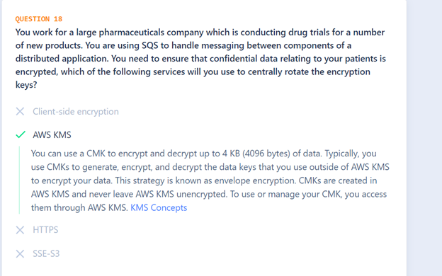 You work for a large pharmaceuticals company which is conducting drug trials for a number of new products. You are using SQS to handle messaging between components of a distributed application. You need to ensure that confidential data relating to your patients is encrypted, which of the following services will you use to centrally rotate the encryption keys?